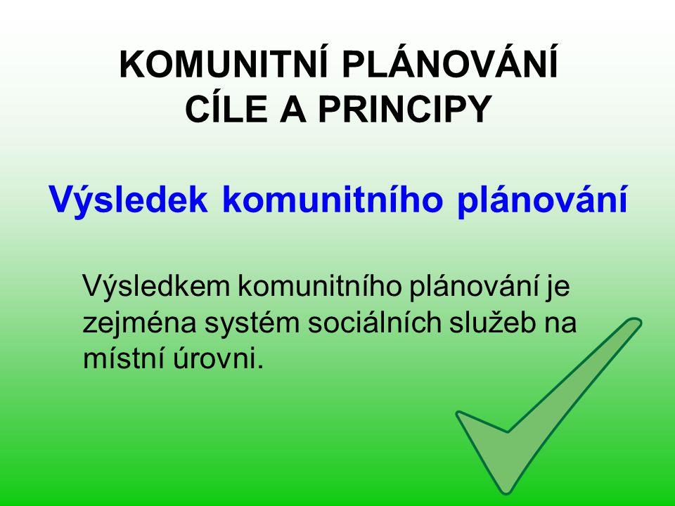 KOMUNITNÍ PLÁNOVÁNÍ CÍLE A PRINCIPY Výsledek komunitního plánování Výsledkem komunitního plánování je zejména systém sociálních služeb na místní úrovni.