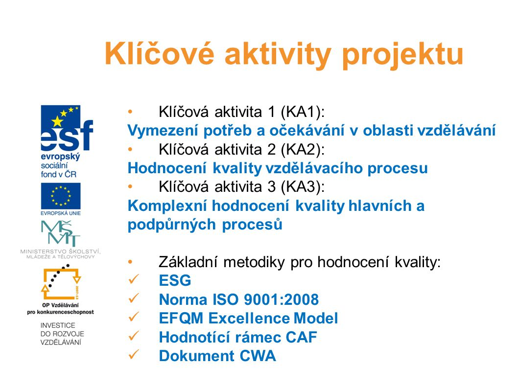 Klíčová aktivita 1 (KA1): Vymezení potřeb a očekávání v oblasti vzdělávání Klíčová aktivita 2 (KA2): Hodnocení kvality vzdělávacího procesu Klíčová aktivita 3 (KA3): Komplexní hodnocení kvality hlavních a podpůrných procesů Základní metodiky pro hodnocení kvality: ESG Norma ISO 9001:2008 EFQM Excellence Model Hodnotící rámec CAF Dokument CWA Klíčové aktivity projektu