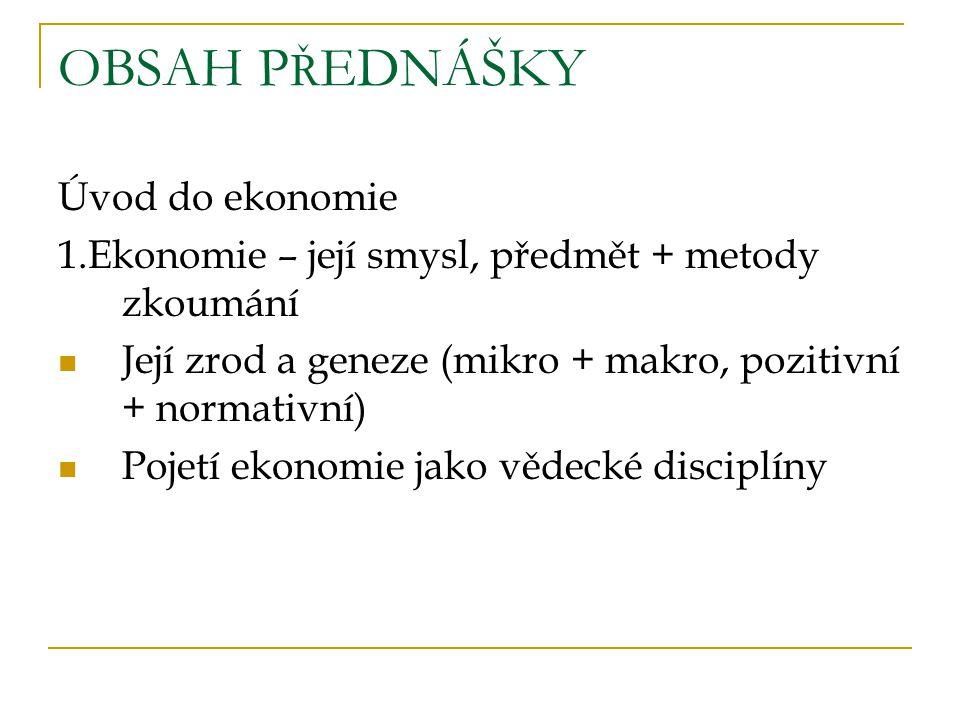 OBSAH P Ř EDNÁŠKY Úvod do ekonomie 1.Ekonomie – její smysl, předmět + metody zkoumání Její zrod a geneze (mikro + makro, pozitivní + normativní) Pojetí ekonomie jako vědecké disciplíny