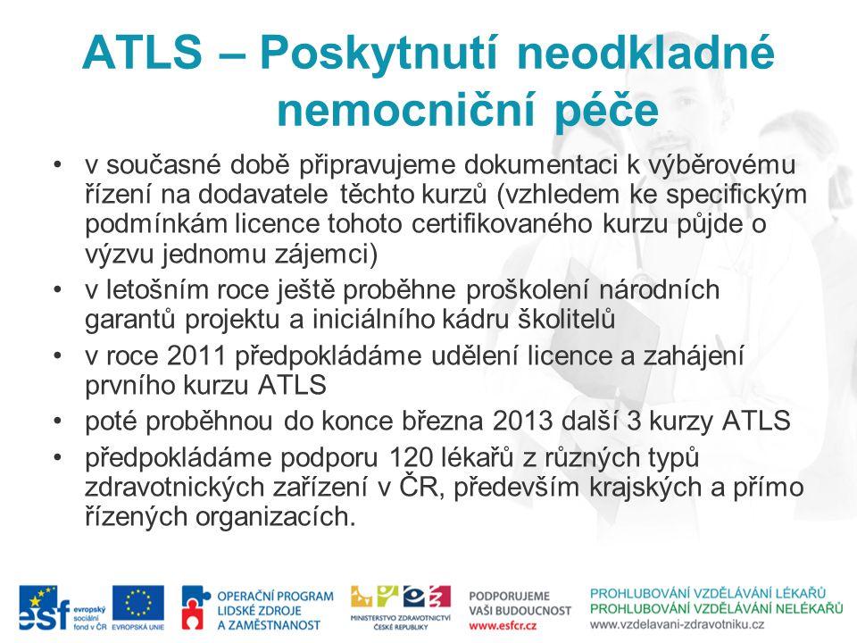 ATLS – Poskytnutí neodkladné nemocniční péče v současné době připravujeme dokumentaci k výběrovému řízení na dodavatele těchto kurzů (vzhledem ke specifickým podmínkám licence tohoto certifikovaného kurzu půjde o výzvu jednomu zájemci) v letošním roce ještě proběhne proškolení národních garantů projektu a iniciálního kádru školitelů v roce 2011 předpokládáme udělení licence a zahájení prvního kurzu ATLS poté proběhnou do konce března 2013 další 3 kurzy ATLS předpokládáme podporu 120 lékařů z různých typů zdravotnických zařízení v ČR, především krajských a přímo řízených organizacích.