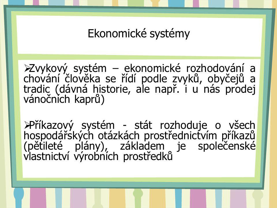 Ekonomické systémy  Zvykový systém – ekonomické rozhodování a chování člověka se řídí podle zvyků, obyčejů a tradic (dávná historie, ale např. i u ná