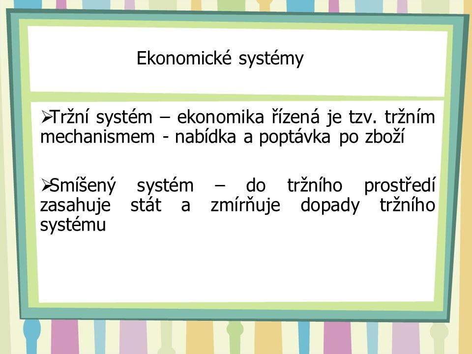 Ekonomické systémy  Tržní systém – ekonomika řízená je tzv. tržním mechanismem - nabídka a poptávka po zboží  Smíšený systém – do tržního prostředí