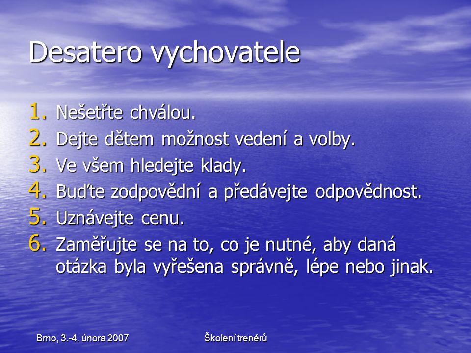 Školení trenérůBrno, 3.-4. února 2007 Desatero vychovatele 1. Nešetřte chválou. 2. Dejte dětem možnost vedení a volby. 3. Ve všem hledejte klady. 4. B