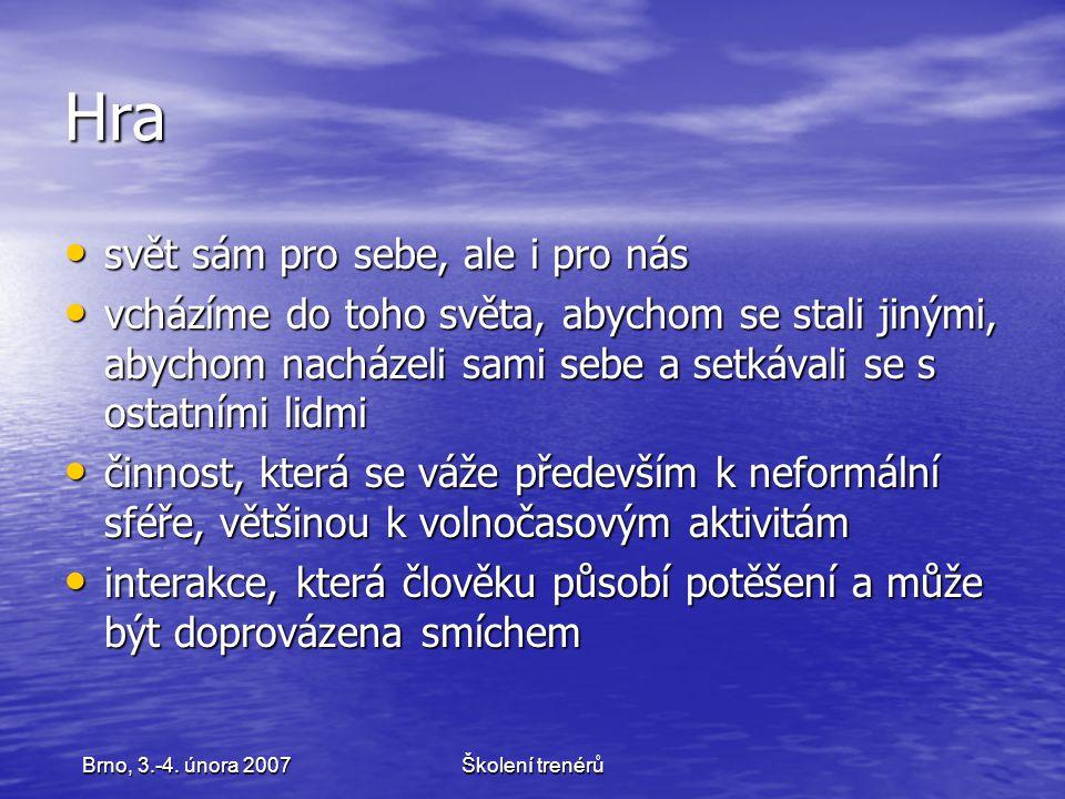 Školení trenérůBrno, 3.-4. února 2007 Hra svět sám pro sebe, ale i pro nás svět sám pro sebe, ale i pro nás vcházíme do toho světa, abychom se stali j