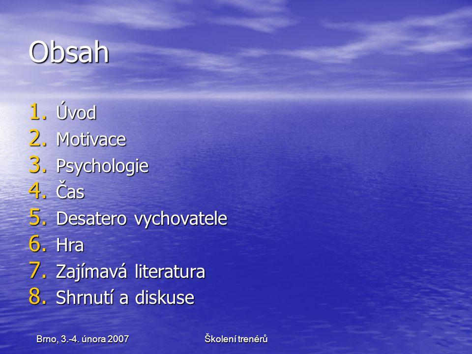 Školení trenérůBrno, 3.-4. února 2007 Obsah 1. Úvod 2. Motivace 3. Psychologie 4. Čas 5. Desatero vychovatele 6. Hra 7. Zajímavá literatura 8. Shrnutí