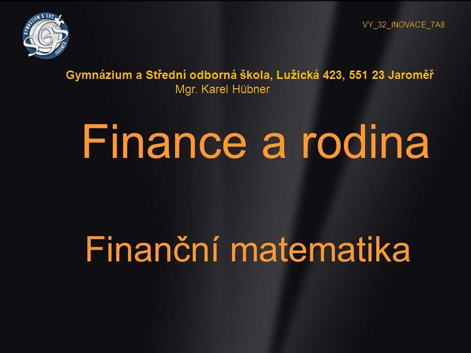 Finance a rodina Finanční matematika VY_32_INOVACE_7A8 Gymnázium a Střední odborná škola, Lužická 423, 551 23 Jaroměř Mgr. Karel Hübner