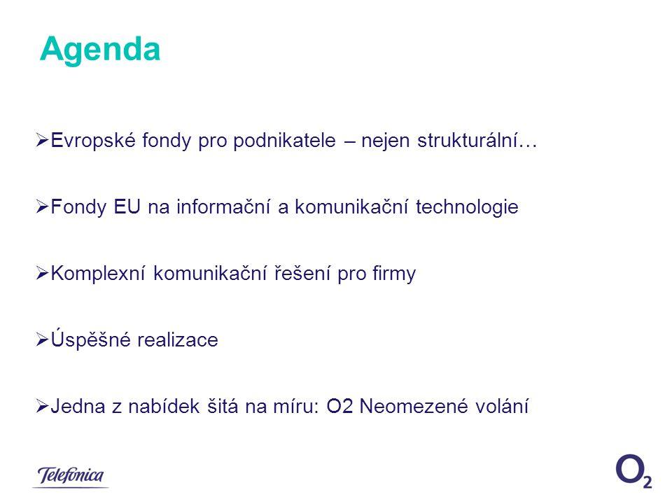Agenda  Evropské fondy pro podnikatele – nejen strukturální…  Fondy EU na informační a komunikační technologie  Komplexní komunikační řešení pro firmy  Úspěšné realizace  Jedna z nabídek šitá na míru: O2 Neomezené volání