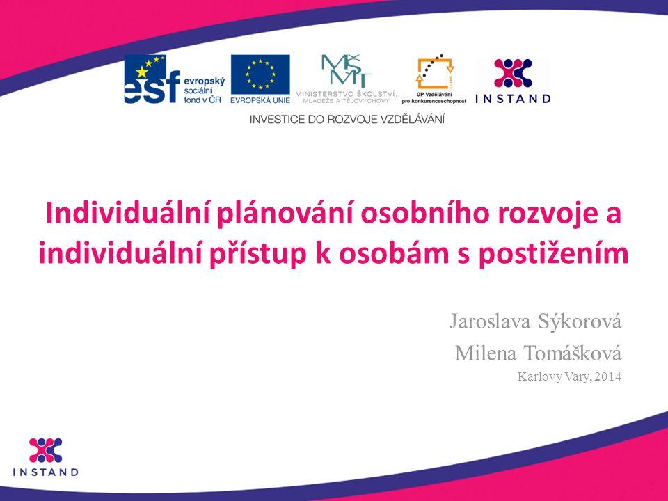 Individuální plánování osobního rozvoje a individuální přístup k osobám s postižením Jaroslava Sýkorová Milena Tomášková Karlovy Vary, 2014