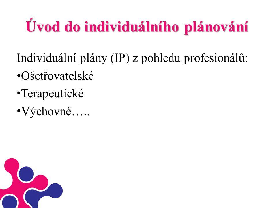 Úvod do individuálního plánování Individuální plány (IP) z pohledu profesionálů: Ošetřovatelské Terapeutické Výchovné…..
