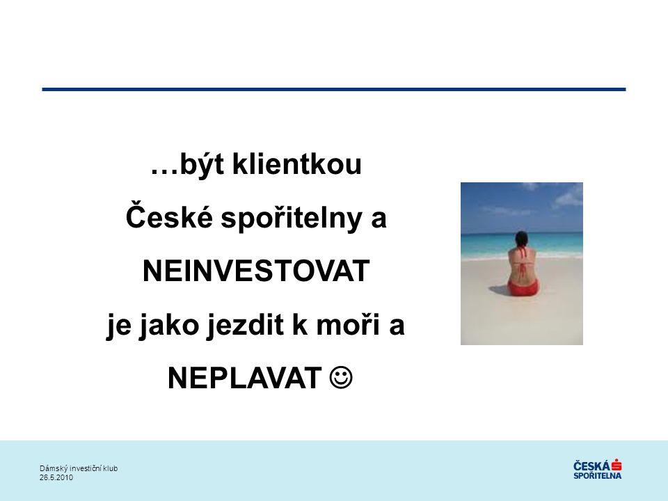 …být klientkou České spořitelny a NEINVESTOVAT je jako jezdit k moři a NEPLAVAT Dámský investiční klub 26.5.2010