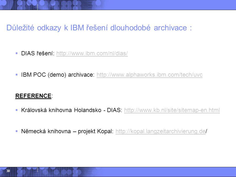 30 Důležité odkazy k IBM řešení dlouhodobé archivace :  DIAS řešení: http://www.ibm.com/nl/dias/http://www.ibm.com/nl/dias/  IBM POC (demo) archivac