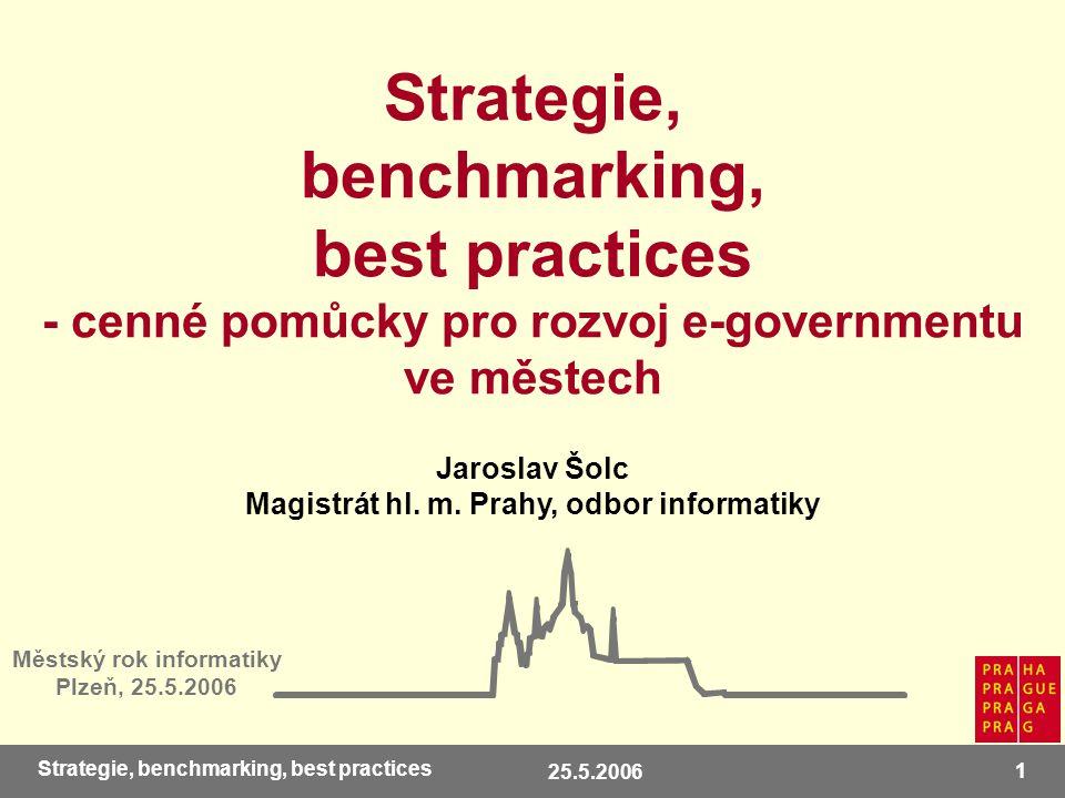 25.5.2006 1 Strategie, benchmarking, best practices Strategie, benchmarking, best practices - cenné pomůcky pro rozvoj e-governmentu ve městech Městský rok informatiky Plzeň, 25.5.2006 Jaroslav Šolc Magistrát hl.