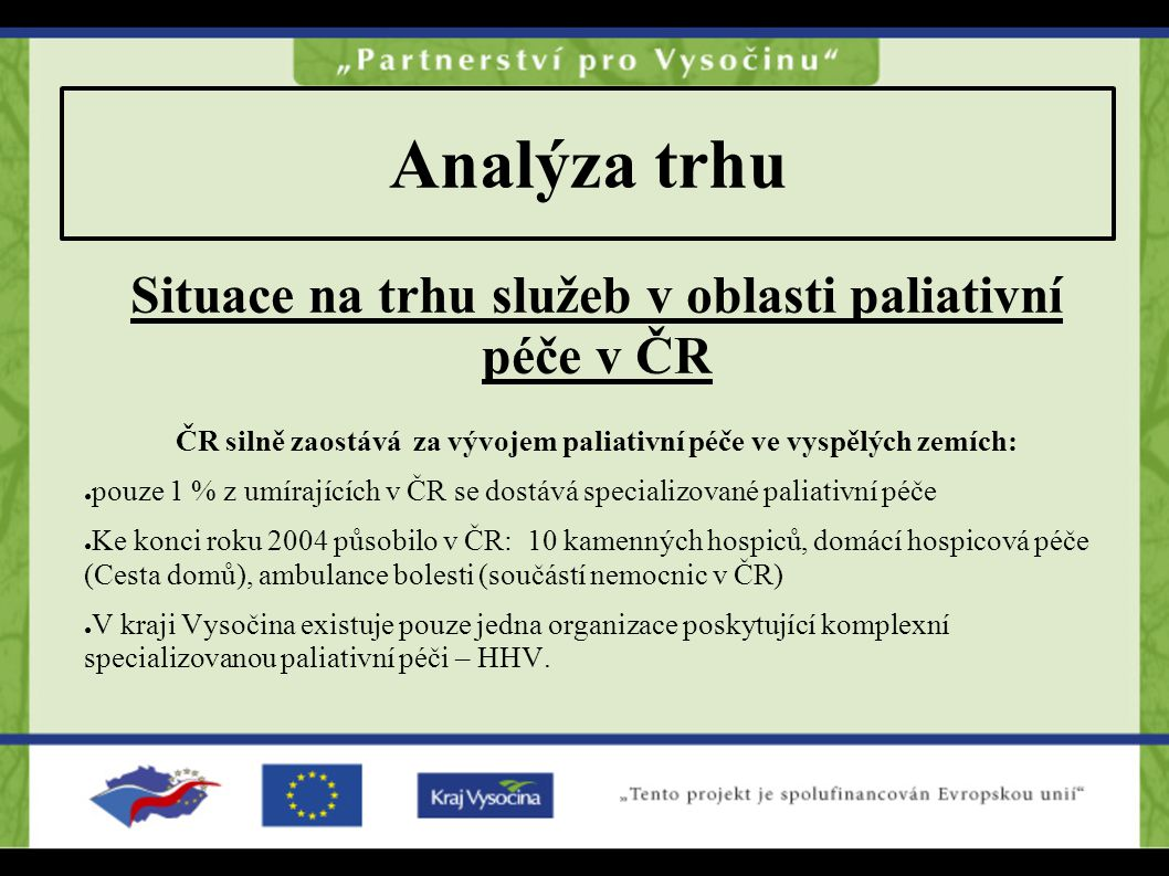 Analýza trhu Situace na trhu služeb v oblasti paliativní péče v ČR ČR silně zaostává za vývojem paliativní péče ve vyspělých zemích: ● pouze 1 % z umí