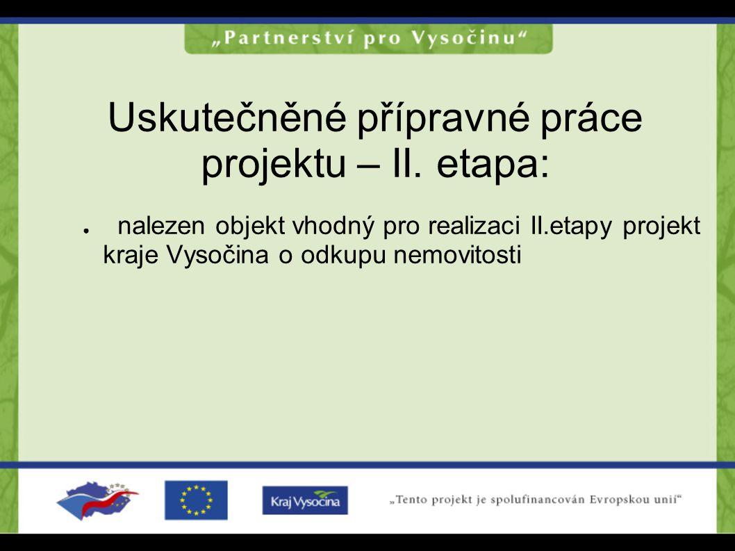 Uskutečněné přípravné práce projektu – II. etapa: ● nalezen objekt vhodný pro realizaci II.etapy projekt kraje Vysočina o odkupu nemovitosti