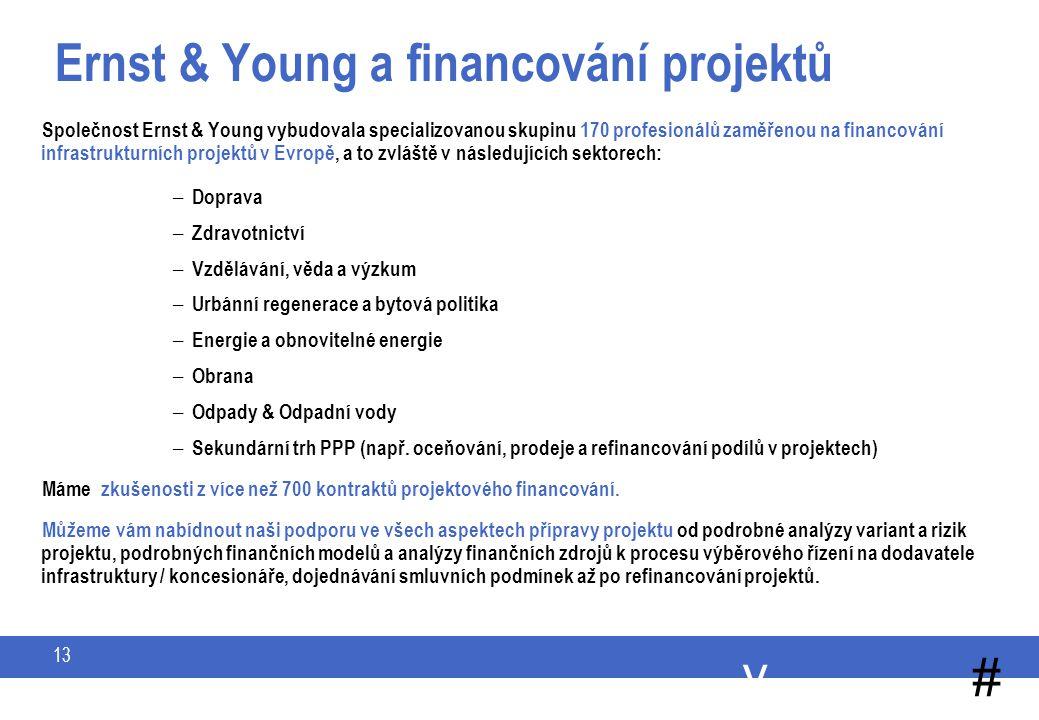 y # 13 Ernst & Young a financování projektů Společnost Ernst & Young vybudovala specializovanou skupinu 170 profesionálů zaměřenou na financování infrastrukturních projektů v Evropě, a to zvláště v následujících sektorech: – Doprava – Zdravotnictví – Vzdělávání, věda a výzkum – Urbánní regenerace a bytová politika – Energie a obnovitelné energie – Obrana – Odpady & Odpadní vody – Sekundární trh PPP (např.