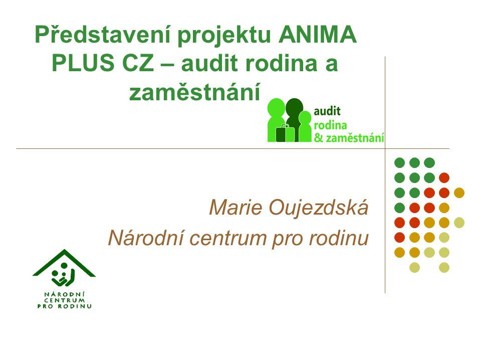 Představení projektu ANIMA PLUS CZ – audit rodina a zaměstnání Marie Oujezdská Národní centrum pro rodinu
