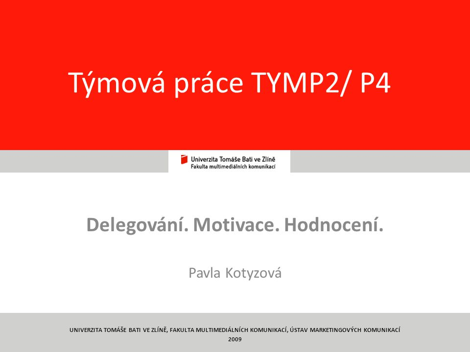 1 Týmová práce TYMP2/ P4 Delegování. Motivace. Hodnocení. Pavla Kotyzová UNIVERZITA TOMÁŠE BATI VE ZLÍNĚ, FAKULTA MULTIMEDIÁLNÍCH KOMUNIKACÍ, ÚSTAV MA