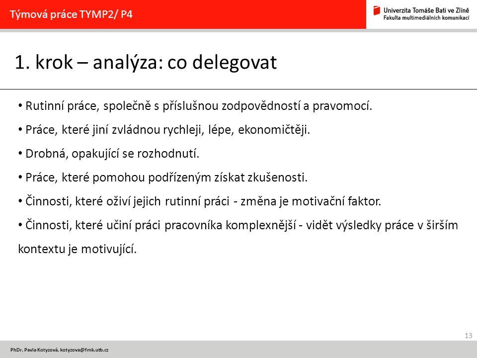 13 PhDr. Pavla Kotyzová, kotyzova@fmk.utb.cz 1. krok – analýza: co delegovat Týmová práce TYMP2/ P4 Rutinní práce, společně s příslušnou zodpovědností