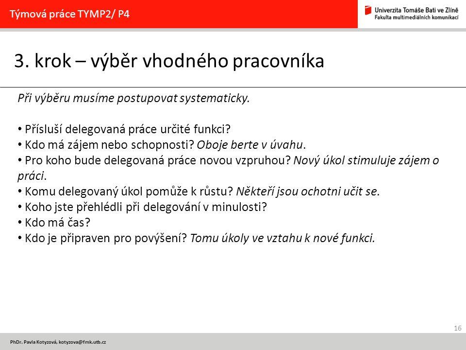 16 PhDr. Pavla Kotyzová, kotyzova@fmk.utb.cz 3. krok – výběr vhodného pracovníka Týmová práce TYMP2/ P4 Při výběru musíme postupovat systematicky. Pří