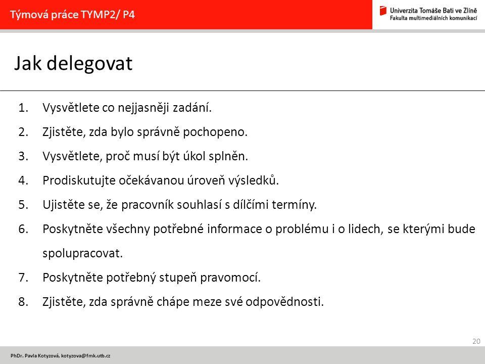 20 PhDr. Pavla Kotyzová, kotyzova@fmk.utb.cz Jak delegovat Týmová práce TYMP2/ P4 1.Vysvětlete co nejjasněji zadání. 2.Zjistěte, zda bylo správně poch