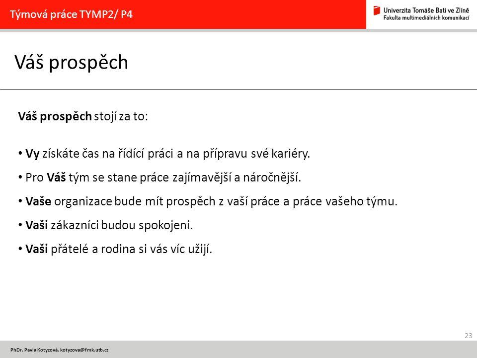 23 PhDr. Pavla Kotyzová, kotyzova@fmk.utb.cz Váš prospěch Týmová práce TYMP2/ P4 Váš prospěch stojí za to: Vy získáte čas na řídící práci a na příprav