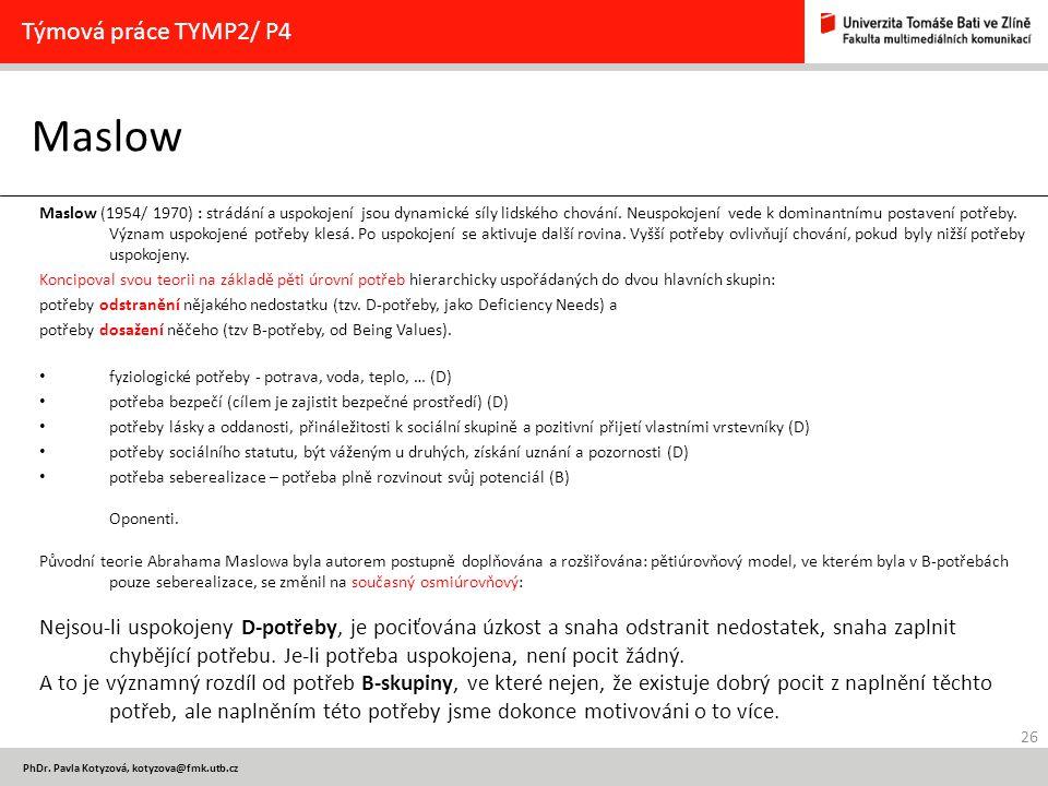 26 PhDr. Pavla Kotyzová, kotyzova@fmk.utb.cz Maslow Týmová práce TYMP2/ P4 Maslow (1954/ 1970) : strádání a uspokojení jsou dynamické síly lidského ch