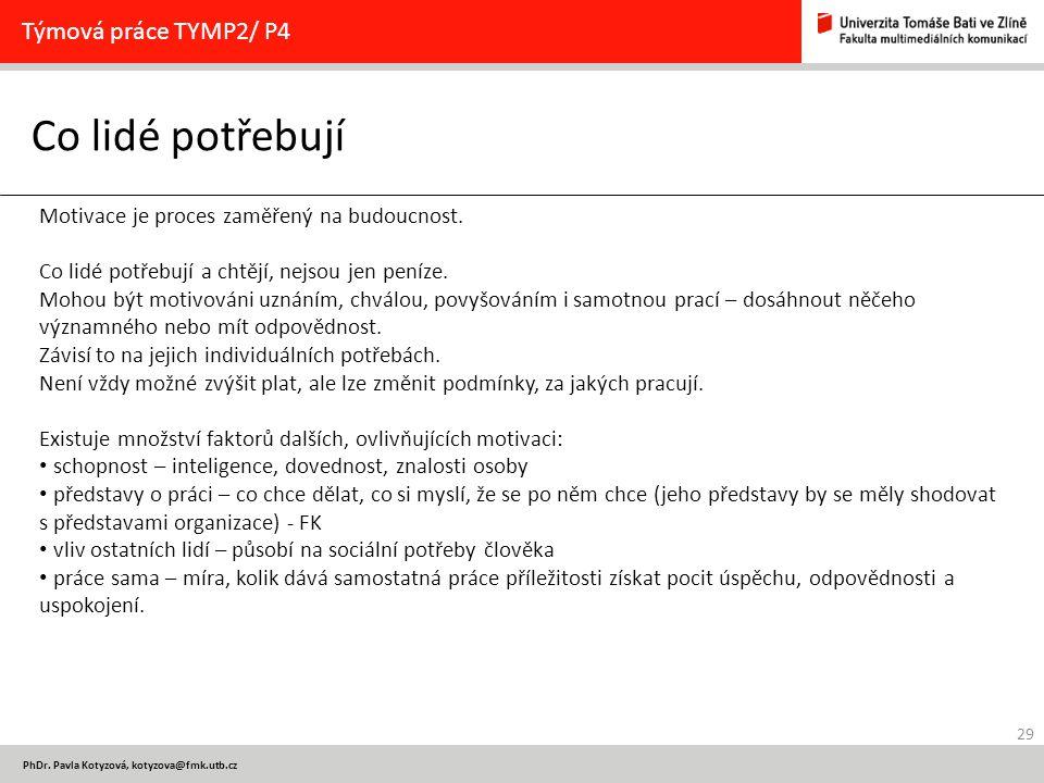 29 PhDr. Pavla Kotyzová, kotyzova@fmk.utb.cz Co lidé potřebují Týmová práce TYMP2/ P4 Motivace je proces zaměřený na budoucnost. Co lidé potřebují a c