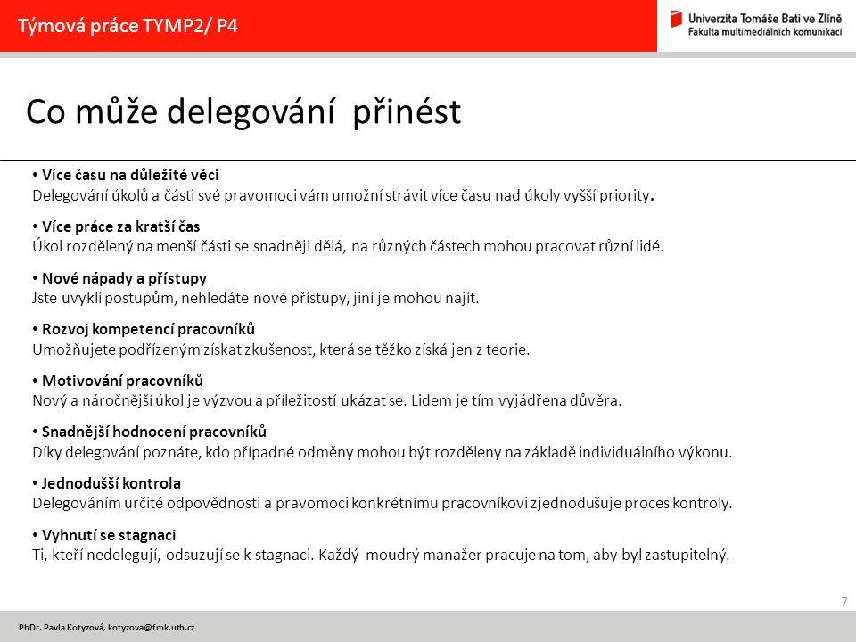 7 PhDr. Pavla Kotyzová, kotyzova@fmk.utb.cz Co může delegování přinést Týmová práce TYMP2/ P4 Více času na důležité věci Delegování úkolů a části své