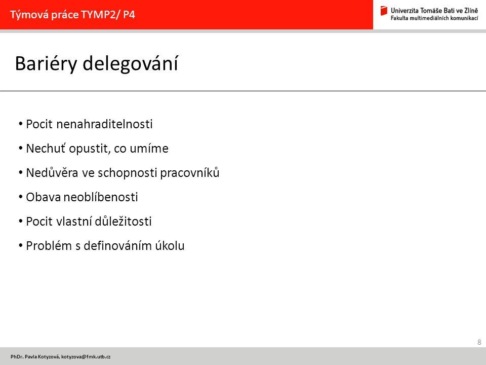 8 PhDr. Pavla Kotyzová, kotyzova@fmk.utb.cz Bariéry delegování Týmová práce TYMP2/ P4 Pocit nenahraditelnosti Nechuť opustit, co umíme Nedůvěra ve sch
