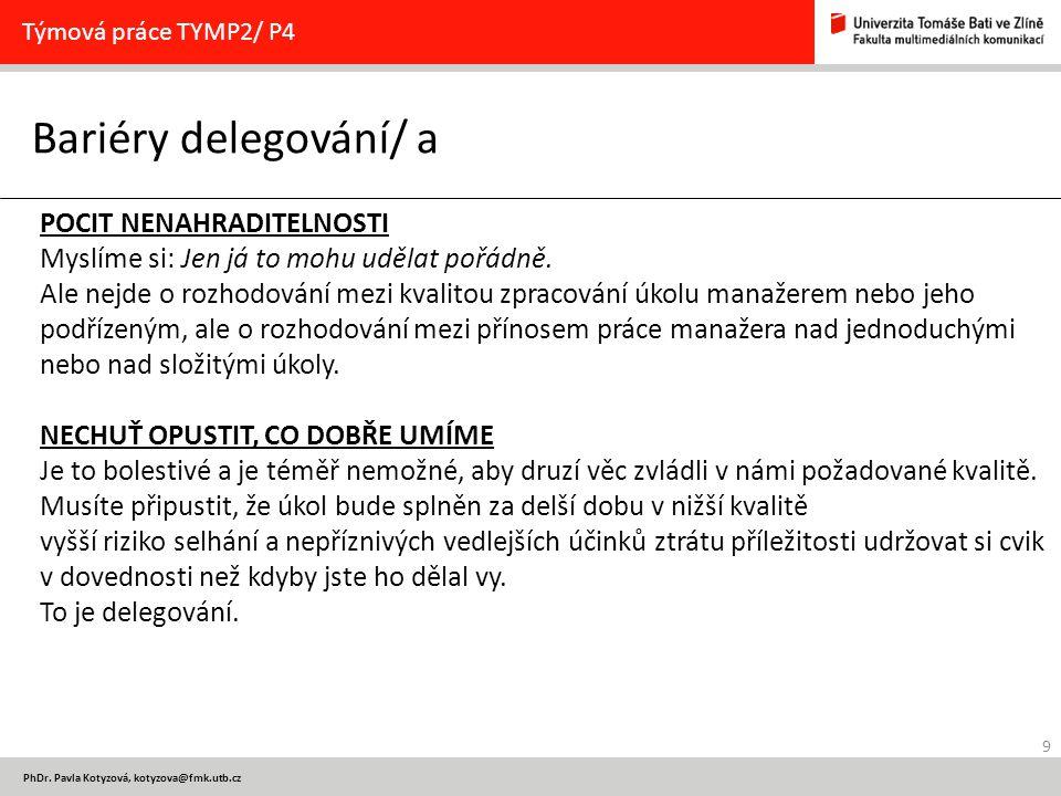 9 PhDr. Pavla Kotyzová, kotyzova@fmk.utb.cz Bariéry delegování/ a Týmová práce TYMP2/ P4 POCIT NENAHRADITELNOSTI Myslíme si: Jen já to mohu udělat poř