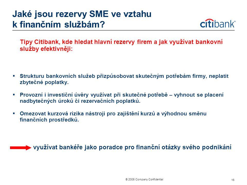 ® 2006 Company Confidential 16 Jaké jsou rezervy SME ve vztahu k finančním službám? Tipy Citibank, kde hledat hlavní rezervy firem a jak využívat bank