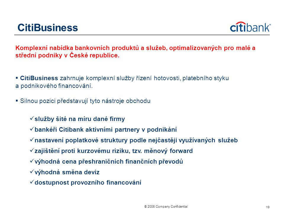 ® 2006 Company Confidential 19 CitiBusiness Komplexní nabídka bankovních produktů a služeb, optimalizovaných pro malé a střední podniky v České republ