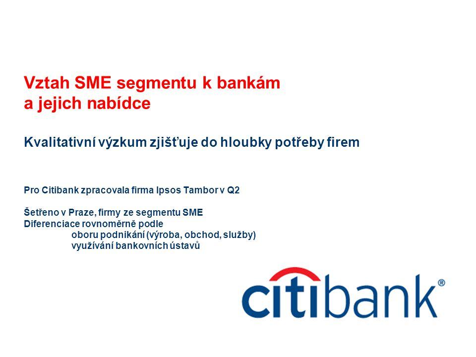 Vztah SME segmentu k bankám a jejich nabídce Kvalitativní výzkum zjišťuje do hloubky potřeby firem Pro Citibank zpracovala firma Ipsos Tambor v Q2 Šet