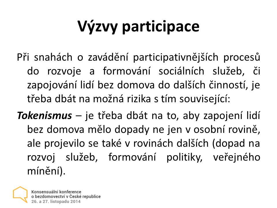 Výzvy participace Při snahách o zavádění participativnějších procesů do rozvoje a formování sociálních služeb, či zapojování lidí bez domova do dalších činností, je třeba dbát na možná rizika s tím související: Tokenismus – je třeba dbát na to, aby zapojení lidí bez domova mělo dopady ne jen v osobní rovině, ale projevilo se také v rovinách dalších (dopad na rozvoj služeb, formování politiky, veřejného mínění).
