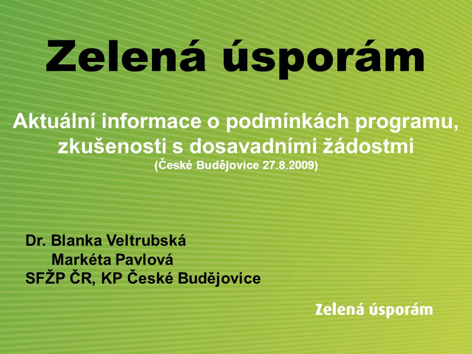 Zelená úsporám Aktuální informace o podmínkách programu, zkušenosti s dosavadními žádostmi (České Budějovice 27.8.2009) Dr. Blanka Veltrubská Markéta