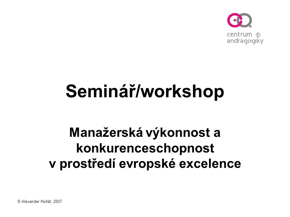 © Alexander Huňát, 2007 Seminář/workshop Manažerská výkonnost a konkurenceschopnost v prostředí evropské excelence