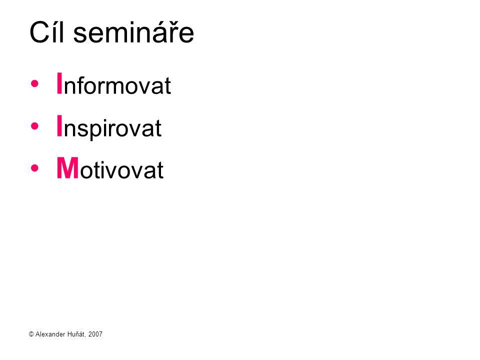 © Alexander Huňát, 2007 Cíl semináře I nformovat I nspirovat M otivovat