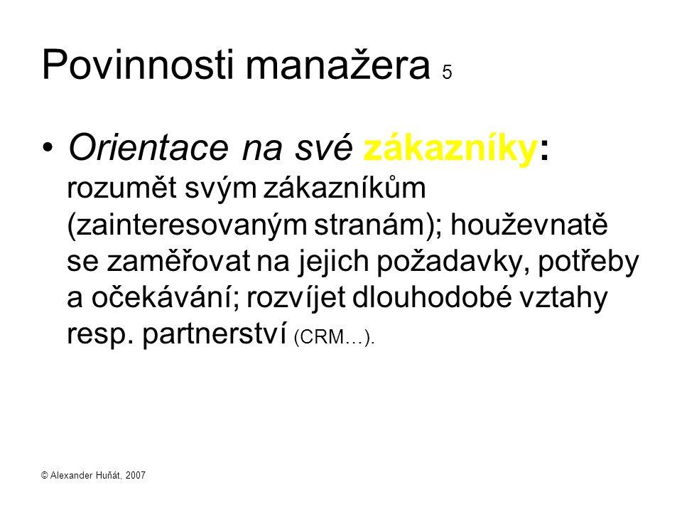 © Alexander Huňát, 2007 Povinnosti manažera 5 Orientace na své zákazníky: rozumět svým zákazníkům (zainteresovaným stranám); houževnatě se zaměřovat n