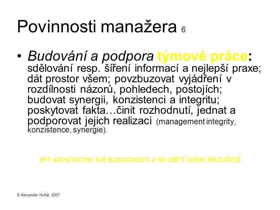 © Alexander Huňát, 2007 Povinnosti manažera 6 Budování a podpora týmové práce: sdělování resp. šíření informací a nejlepší praxe; dát prostor všem; po
