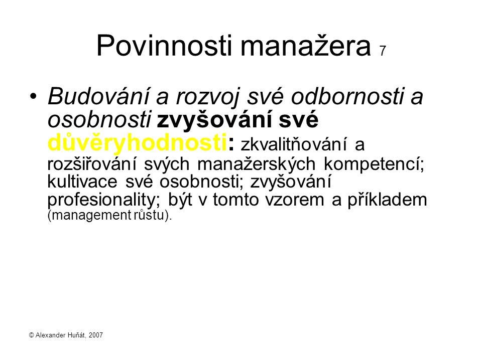 © Alexander Huňát, 2007 Povinnosti manažera 7 Budování a rozvoj své odbornosti a osobnosti zvyšování své důvěryhodnosti: zkvalitňování a rozšiřování s