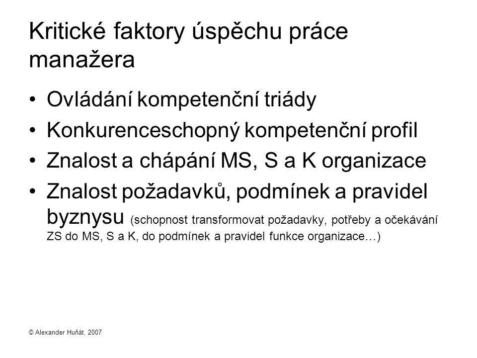 © Alexander Huňát, 2007 Kritické faktory úspěchu práce manažera Ovládání kompetenční triády Konkurenceschopný kompetenční profil Znalost a chápání MS,