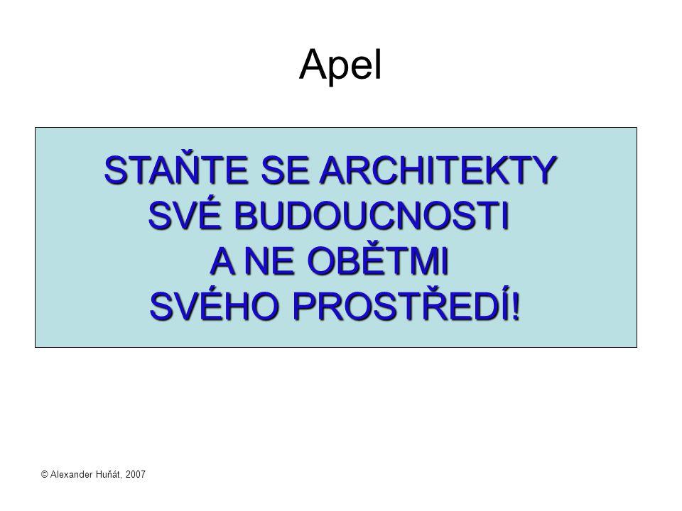 © Alexander Huňát, 2007 Apel STAŇTE SE ARCHITEKTY SVÉ BUDOUCNOSTI A NE OBĚTMI SVÉHO PROSTŘEDÍ!