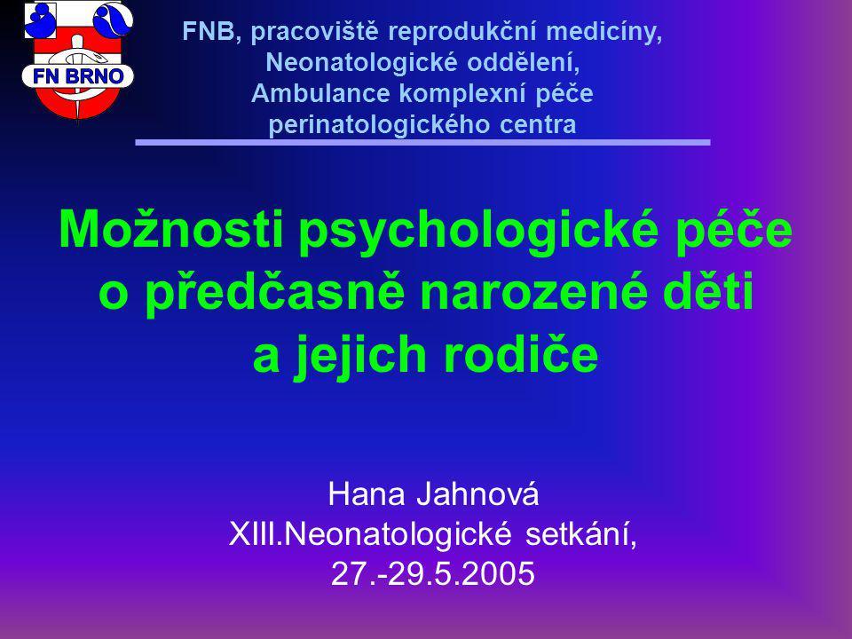 FNB, pracoviště reprodukční medicíny, Neonatologické oddělení, Ambulance komplexní péče perinatologického centra Možnosti psychologické péče o předčasně narozené děti a jejich rodiče Hana Jahnová XIII.Neonatologické setkání, 27.-29.5.2005