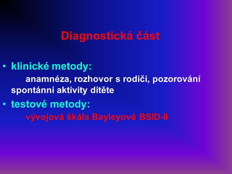Diagnostická část klinické metody: anamnéza, rozhovor s rodiči, pozorování spontánní aktivity dítěte testové metody: vývojová škála Bayleyové BSID-II