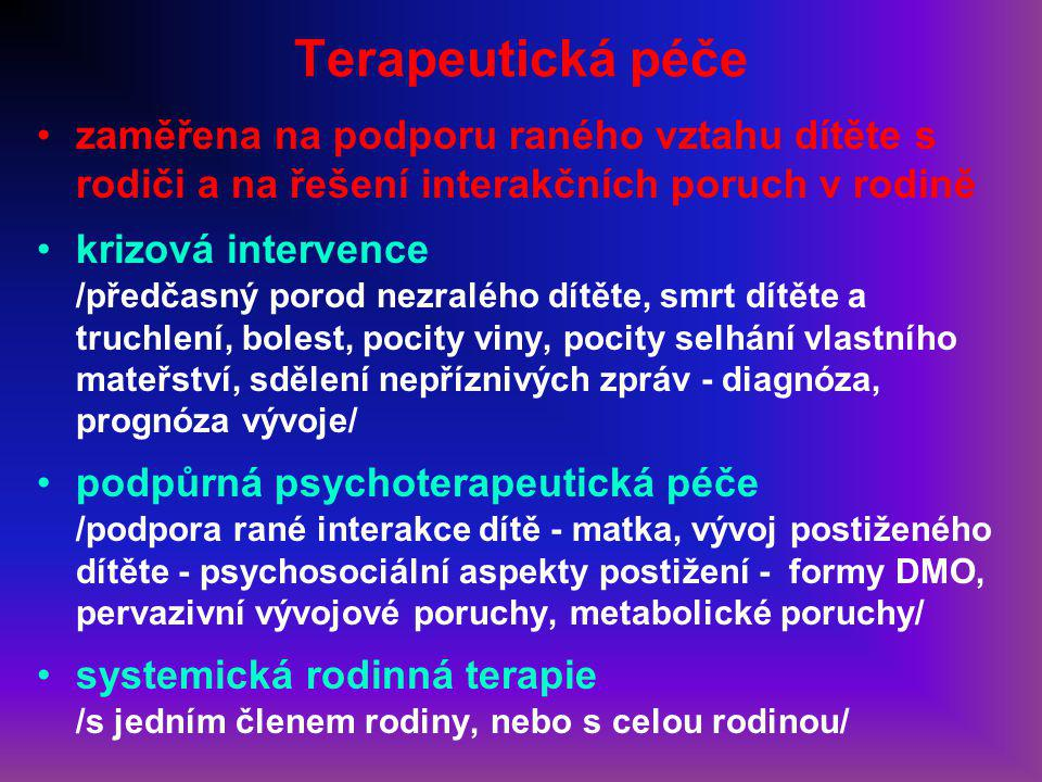 Terapeutická péče zaměřena na podporu raného vztahu dítěte s rodiči a na řešení interakčních poruch v rodině krizová intervence /předčasný porod nezralého dítěte, smrt dítěte a truchlení, bolest, pocity viny, pocity selhání vlastního mateřství, sdělení nepříznivých zpráv - diagnóza, prognóza vývoje/ podpůrná psychoterapeutická péče /podpora rané interakce dítě - matka, vývoj postiženého dítěte - psychosociální aspekty postižení - formy DMO, pervazivní vývojové poruchy, metabolické poruchy/ systemická rodinná terapie /s jedním členem rodiny, nebo s celou rodinou/