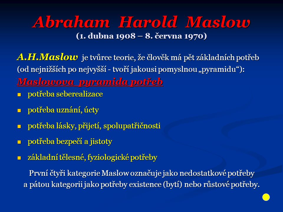 Abraham Harold Maslow (1. dubna 1908 – 8. června 1970) A.H.Maslow je tvůrce teorie, že člověk má pět základních potřeb (od nejnižších po nejvyšší - tv