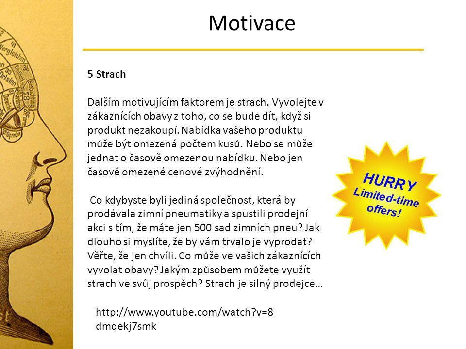 Motivace 5 Strach Dalším motivujícím faktorem je strach. Vyvolejte v zákaznících obavy z toho, co se bude dít, když si produkt nezakoupí. Nabídka vaše