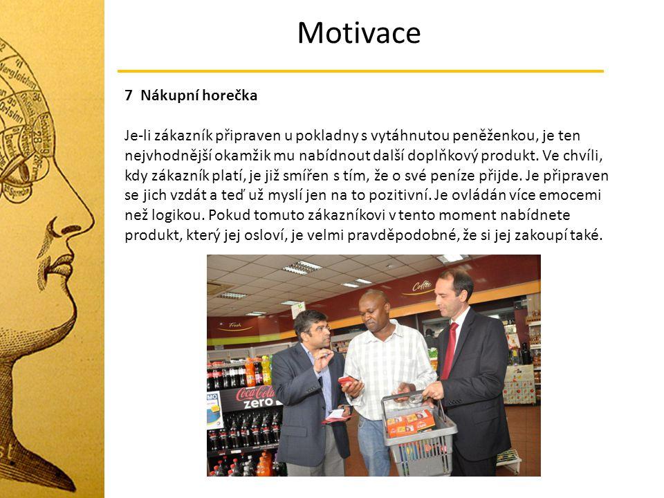 Motivace 7 Nákupní horečka Je-li zákazník připraven u pokladny s vytáhnutou peněženkou, je ten nejvhodnější okamžik mu nabídnout další doplňkový produ