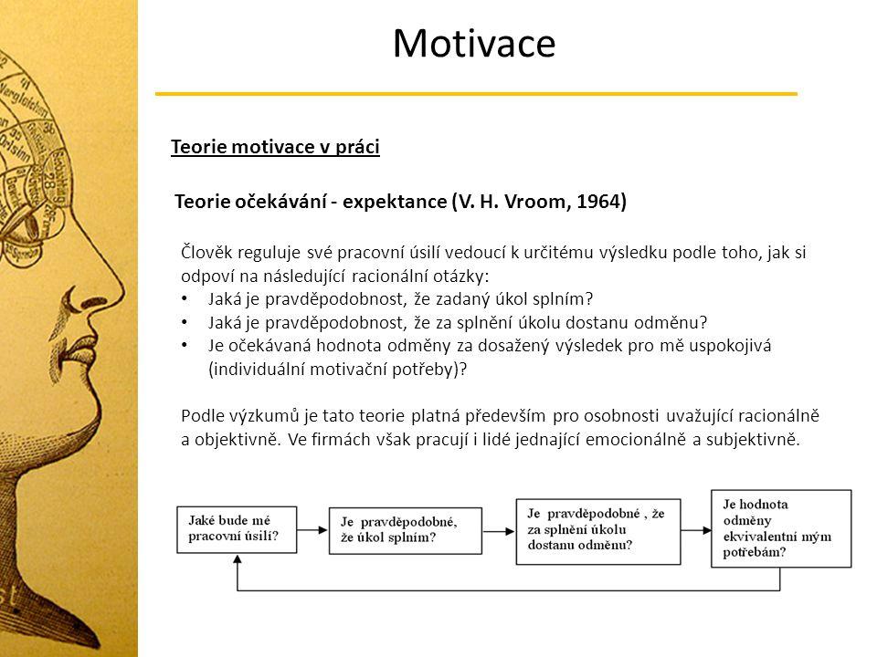 Motivace Teorie motivace v práci Teorie očekávání - expektance (V. H. Vroom, 1964) Člověk reguluje své pracovní úsilí vedoucí k určitému výsledku podl