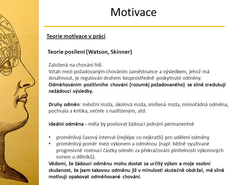 Motivace Teorie motivace v práci Teorie posílení (Watson, Skinner) Založená na chování lidí. Vztah mezi požadovaným chováním zaměstnance a výsledkem,